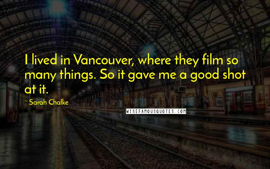 Sarah Chalke quotes: I lived in Vancouver, where they film so many things. So it gave me a good shot at it.