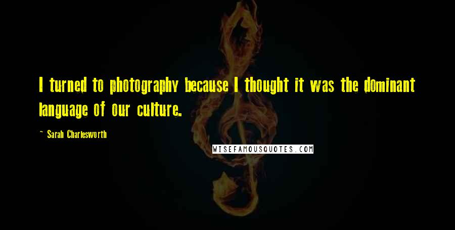 Sarah Charlesworth quotes: I turned to photography because I thought it was the dominant language of our culture.