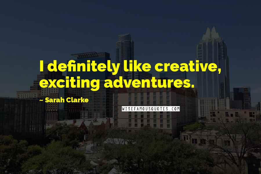 Sarah Clarke quotes: I definitely like creative, exciting adventures.