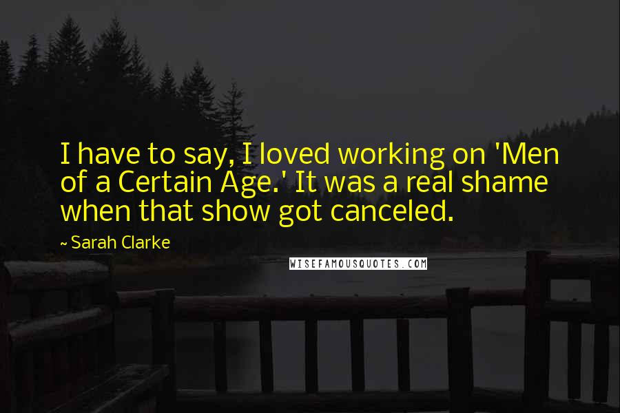Sarah Clarke quotes: I have to say, I loved working on 'Men of a Certain Age.' It was a real shame when that show got canceled.