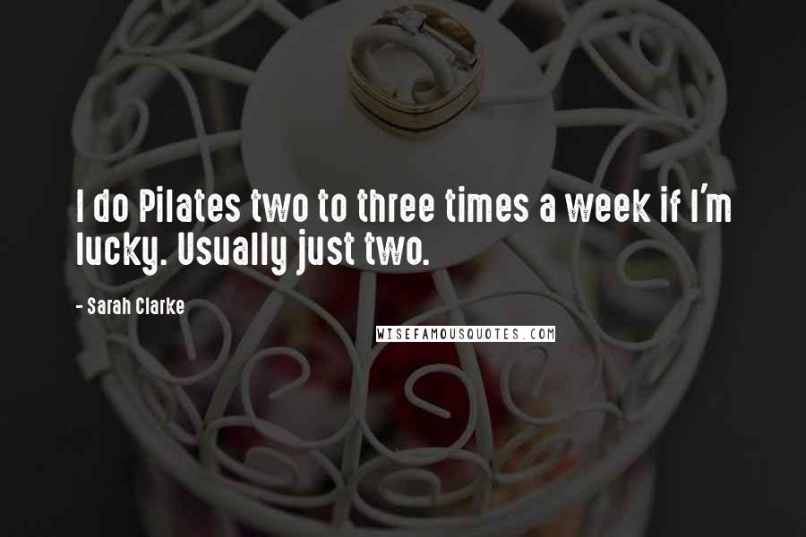 Sarah Clarke quotes: I do Pilates two to three times a week if I'm lucky. Usually just two.