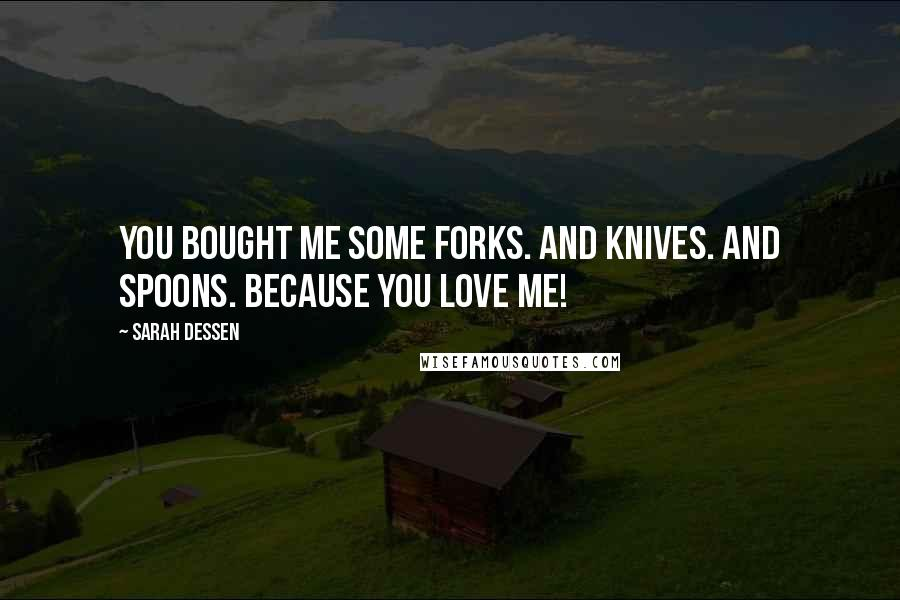 Sarah Dessen quotes: You bought me some forks. And knives. And spoons. Because you love me!