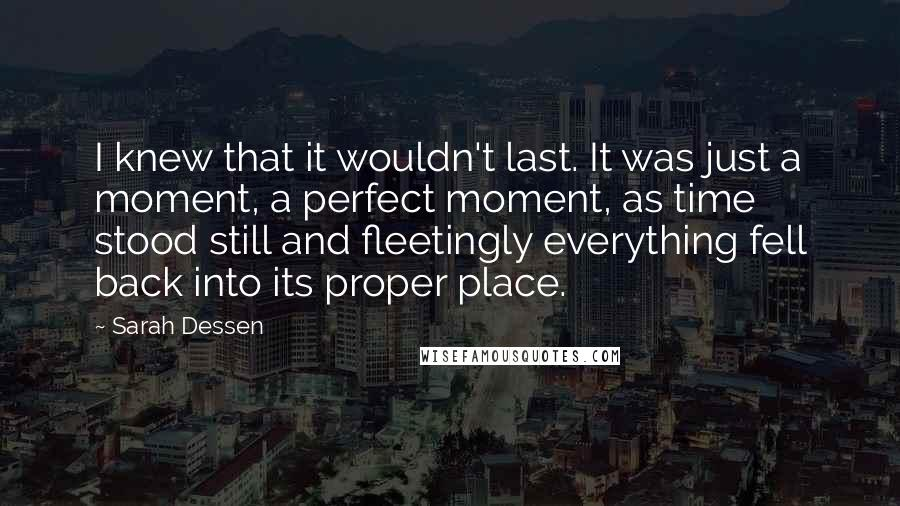 Sarah Dessen quotes: I knew that it wouldn't last. It was just a moment, a perfect moment, as time stood still and fleetingly everything fell back into its proper place.