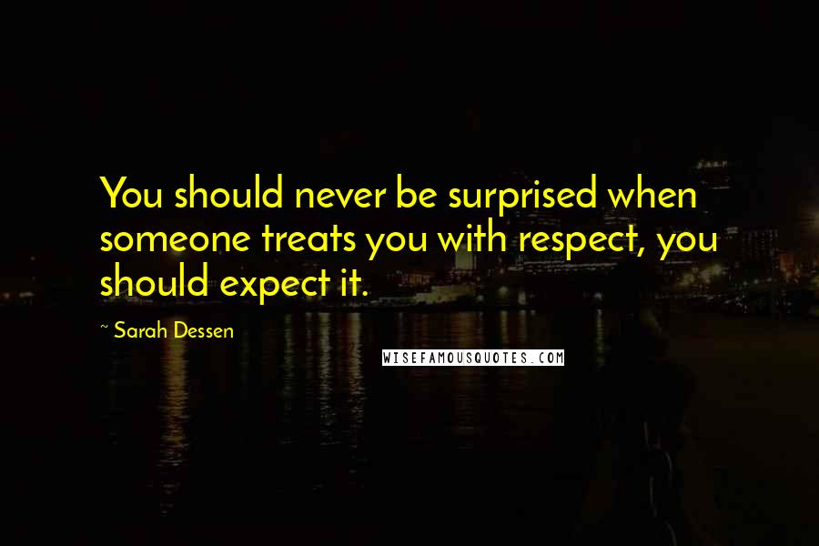 Sarah Dessen quotes: You should never be surprised when someone treats you with respect, you should expect it.