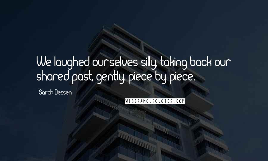 Sarah Dessen quotes: We laughed ourselves silly, taking back our shared past, gently, piece by piece.