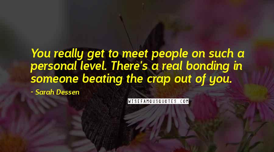 Sarah Dessen quotes: You really get to meet people on such a personal level. There's a real bonding in someone beating the crap out of you.
