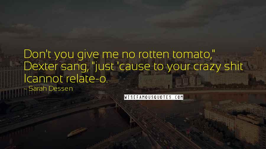 "Sarah Dessen quotes: Don't you give me no rotten tomato,"" Dexter sang, ""just 'cause to your crazy shit Icannot relate-o."