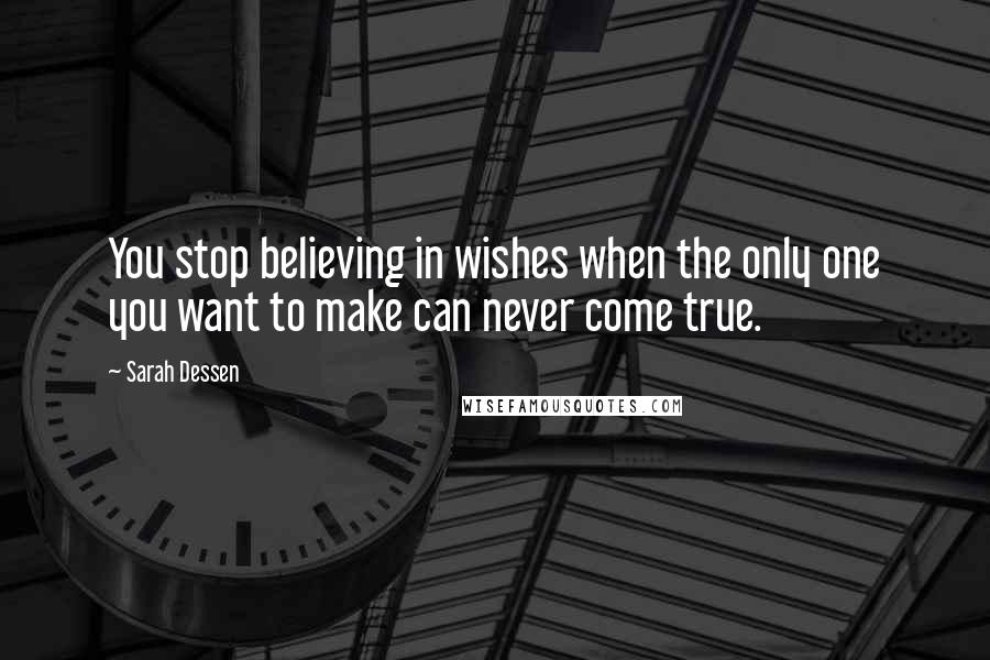 Sarah Dessen quotes: You stop believing in wishes when the only one you want to make can never come true.