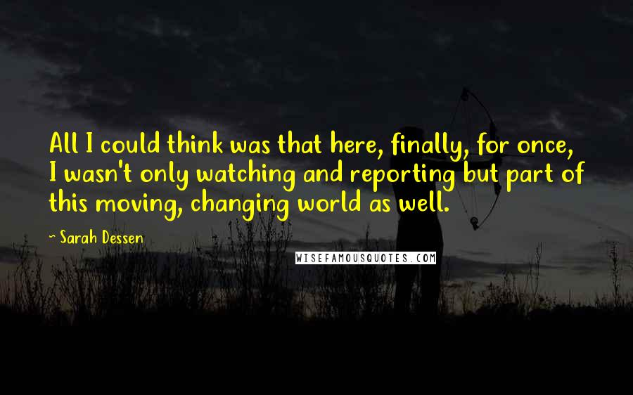 Sarah Dessen quotes: All I could think was that here, finally, for once, I wasn't only watching and reporting but part of this moving, changing world as well.