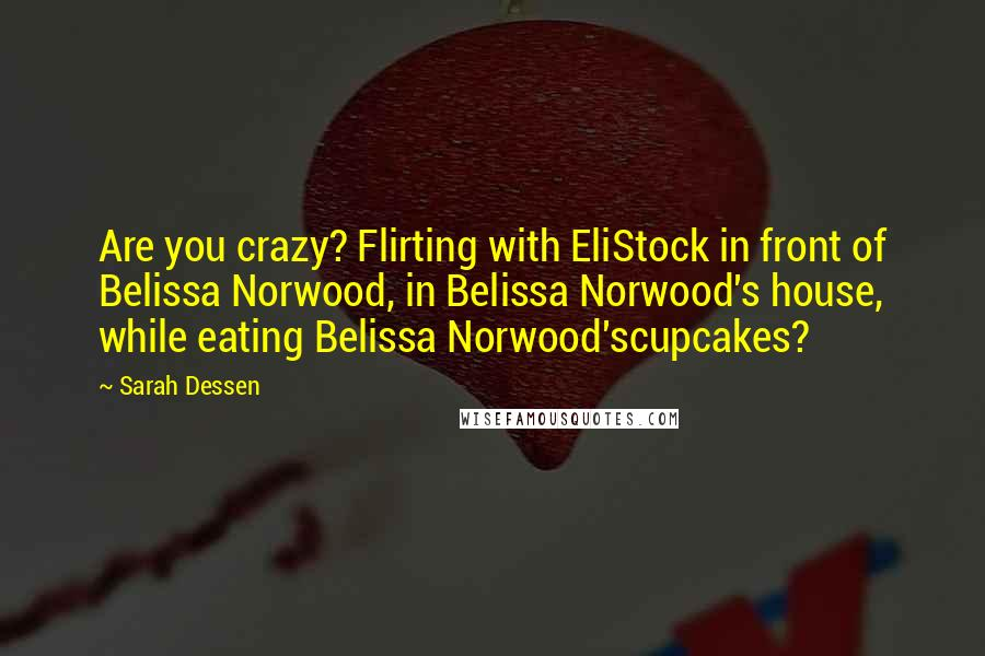 Sarah Dessen quotes: Are you crazy? Flirting with EliStock in front of Belissa Norwood, in Belissa Norwood's house, while eating Belissa Norwood'scupcakes?