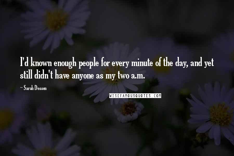 Sarah Dessen quotes: I'd known enough people for every minute of the day, and yet still didn't have anyone as my two a.m.