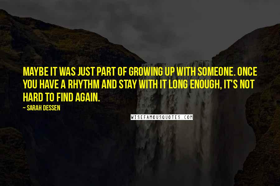 Sarah Dessen quotes: Maybe it was just part of growing up with someone. Once you have a rhythm and stay with it long enough, it's not hard to find again.