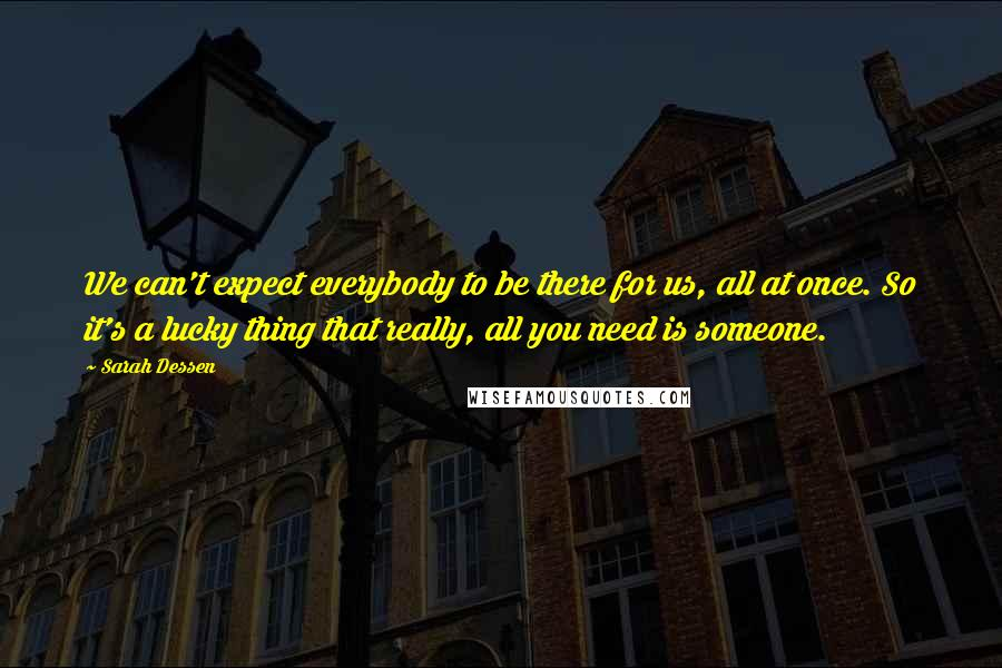 Sarah Dessen quotes: We can't expect everybody to be there for us, all at once. So it's a lucky thing that really, all you need is someone.