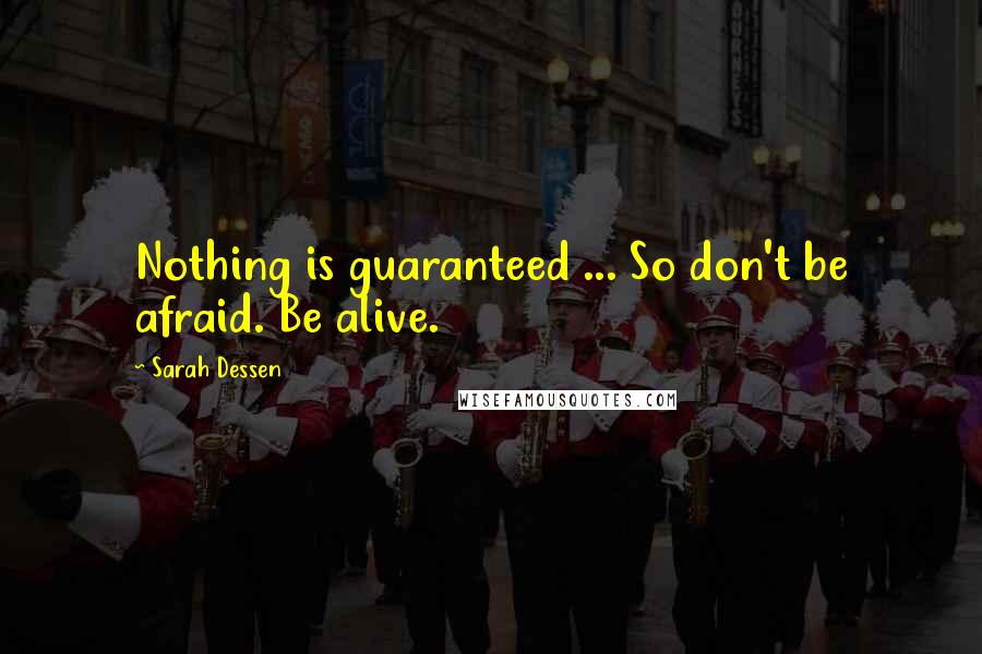 Sarah Dessen quotes: Nothing is guaranteed ... So don't be afraid. Be alive.