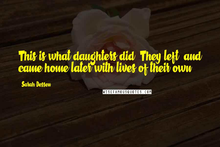Sarah Dessen quotes: This is what daughters did. They left, and came home later with lives of their own.