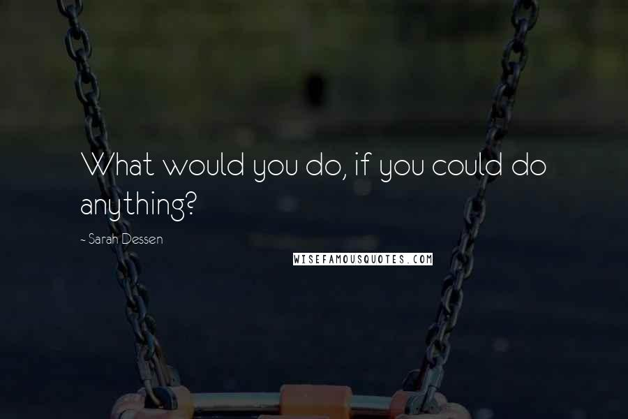 Sarah Dessen quotes: What would you do, if you could do anything?