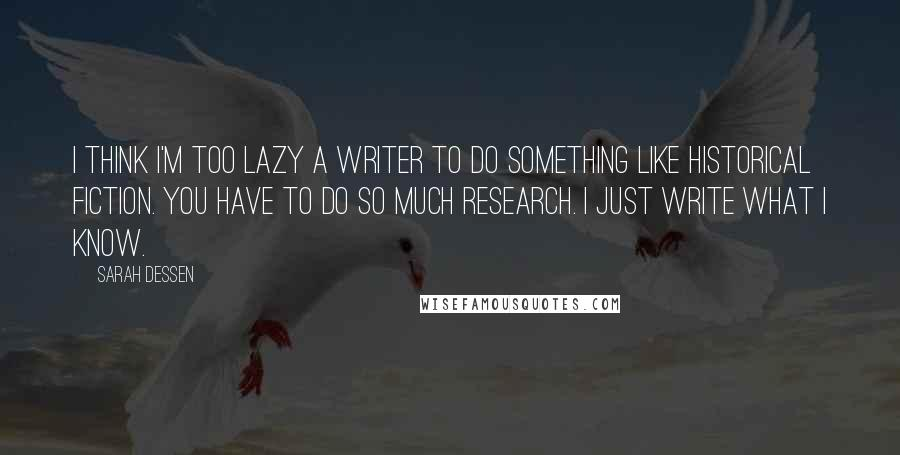 Sarah Dessen quotes: I think I'm too lazy a writer to do something like historical fiction. You have to do so much research. I just write what I know.