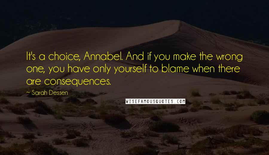 Sarah Dessen quotes: It's a choice, Annabel. And if you make the wrong one, you have only yourself to blame when there are consequences.