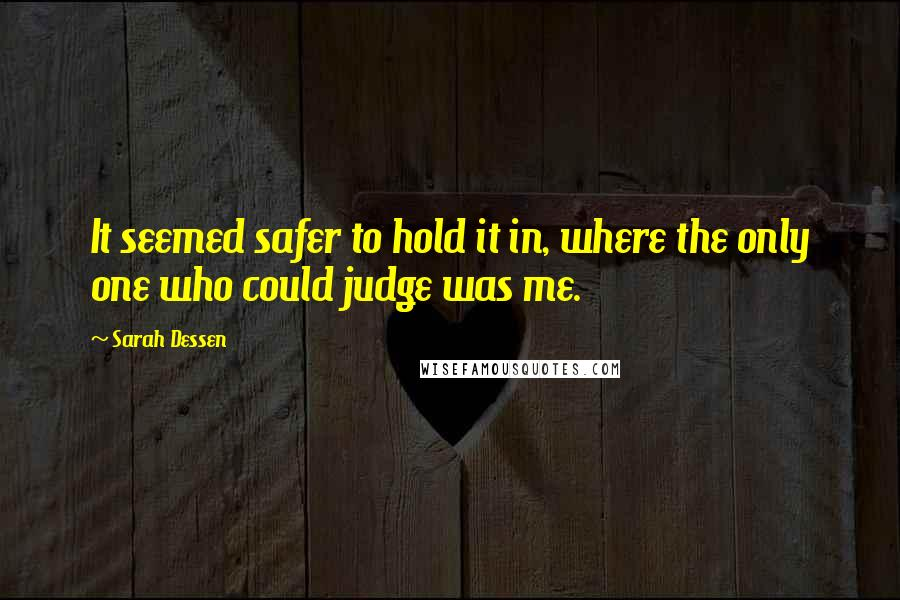 Sarah Dessen quotes: It seemed safer to hold it in, where the only one who could judge was me.