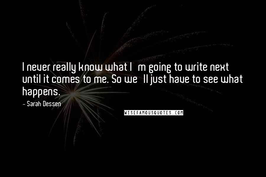 Sarah Dessen quotes: I never really know what I'm going to write next until it comes to me. So we'll just have to see what happens.