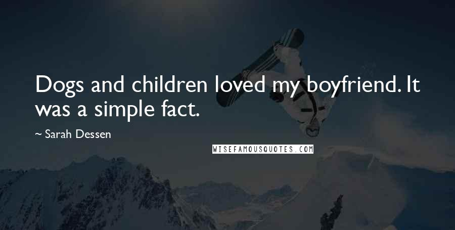 Sarah Dessen quotes: Dogs and children loved my boyfriend. It was a simple fact.