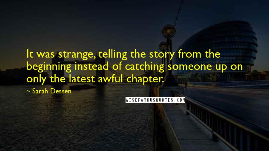 Sarah Dessen quotes: It was strange, telling the story from the beginning instead of catching someone up on only the latest awful chapter.