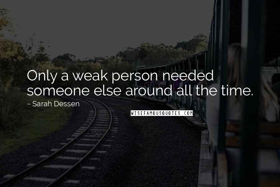 Sarah Dessen quotes: Only a weak person needed someone else around all the time.