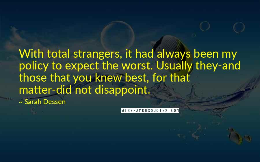 Sarah Dessen quotes: With total strangers, it had always been my policy to expect the worst. Usually they-and those that you knew best, for that matter-did not disappoint.