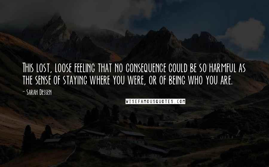 Sarah Dessen quotes: This lost, loose feeling that no consequence could be so harmful as the sense of staying where you were, or of being who you are.