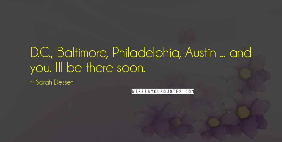 Sarah Dessen quotes: D.C., Baltimore, Philadelphia, Austin ... and you. I'll be there soon.