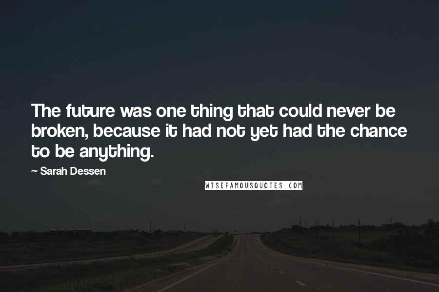 Sarah Dessen quotes: The future was one thing that could never be broken, because it had not yet had the chance to be anything.