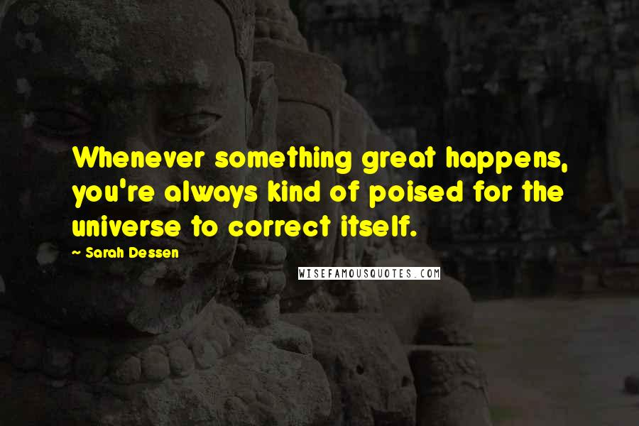 Sarah Dessen quotes: Whenever something great happens, you're always kind of poised for the universe to correct itself.