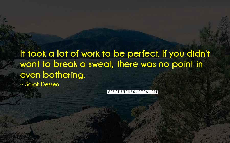 Sarah Dessen quotes: It took a lot of work to be perfect. If you didn't want to break a sweat, there was no point in even bothering.