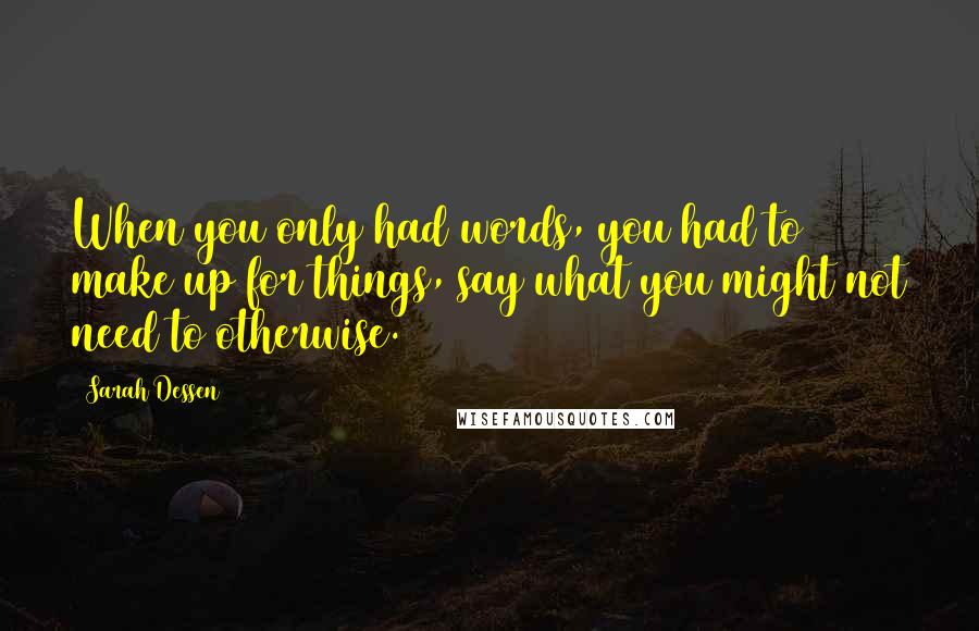 Sarah Dessen quotes: When you only had words, you had to make up for things, say what you might not need to otherwise.