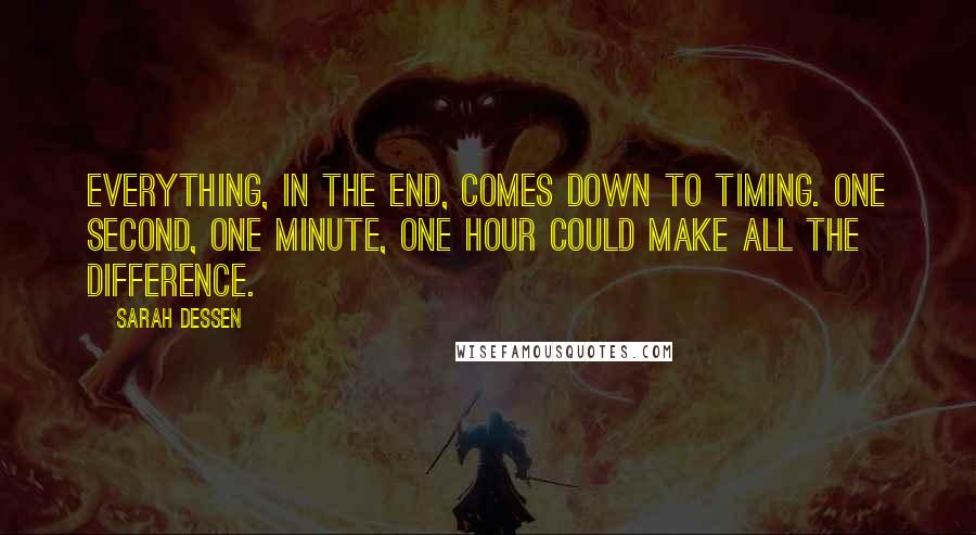 Sarah Dessen quotes: Everything, in the end, comes down to timing. One second, one minute, one hour could make all the difference.