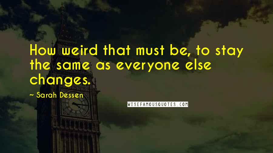 Sarah Dessen quotes: How weird that must be, to stay the same as everyone else changes.