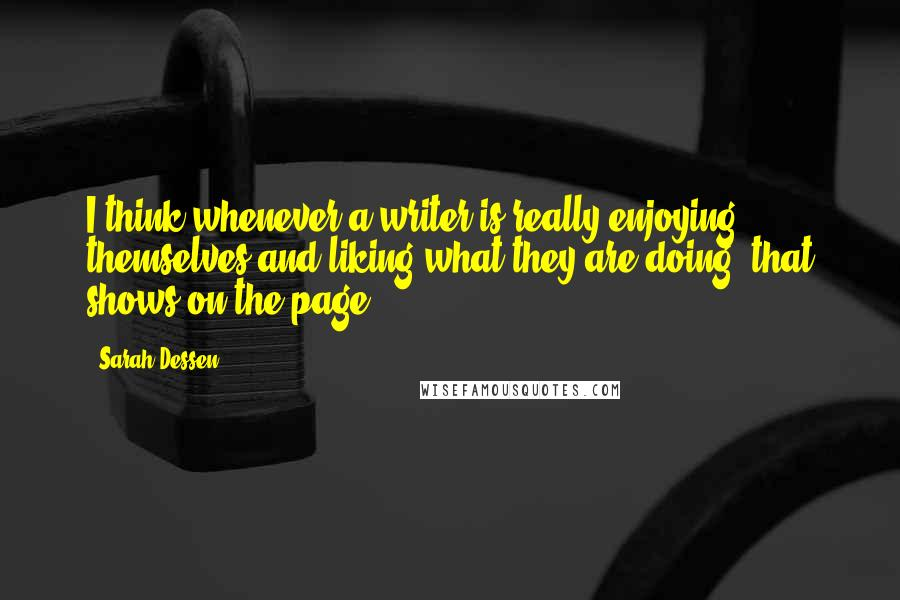 Sarah Dessen quotes: I think whenever a writer is really enjoying themselves and liking what they are doing, that shows on the page.