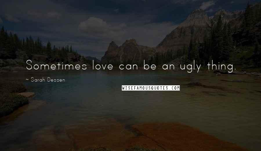 Sarah Dessen quotes: Sometimes love can be an ugly thing.