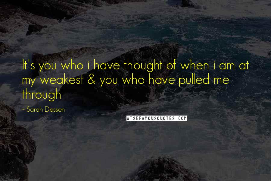 Sarah Dessen quotes: It's you who i have thought of when i am at my weakest & you who have pulled me through
