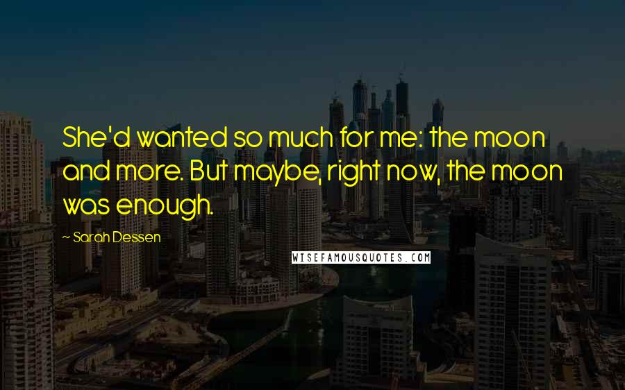 Sarah Dessen quotes: She'd wanted so much for me: the moon and more. But maybe, right now, the moon was enough.