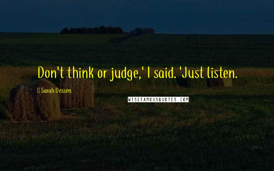 Sarah Dessen quotes: Don't think or judge,' I said. 'Just listen.