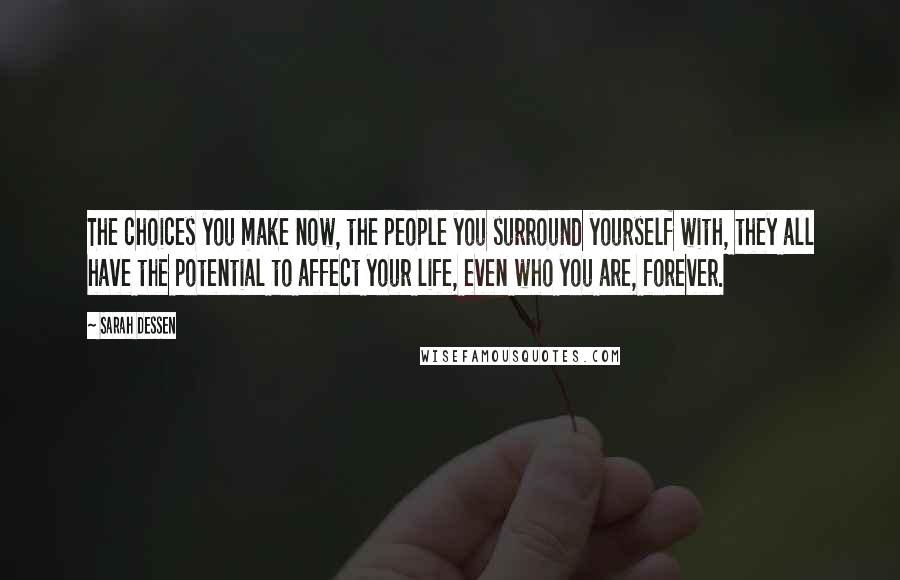 Sarah Dessen quotes: The choices you make now, the people you surround yourself with, they all have the potential to affect your life, even who you are, forever.