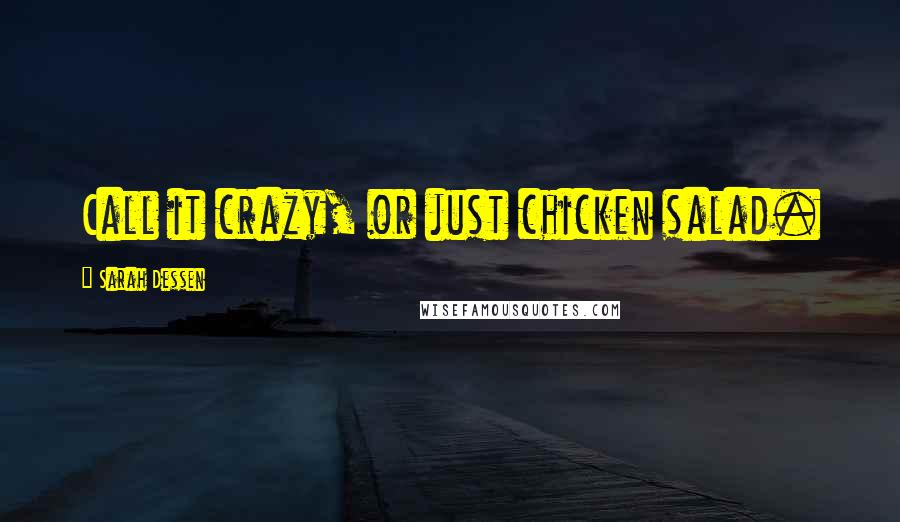 Sarah Dessen quotes: Call it crazy, or just chicken salad.