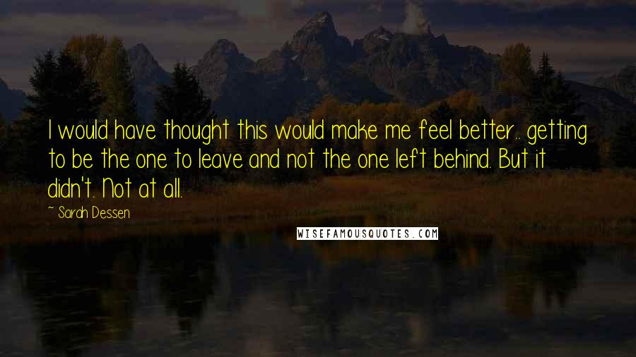 Sarah Dessen quotes: I would have thought this would make me feel better.. getting to be the one to leave and not the one left behind. But it didn't. Not at all.