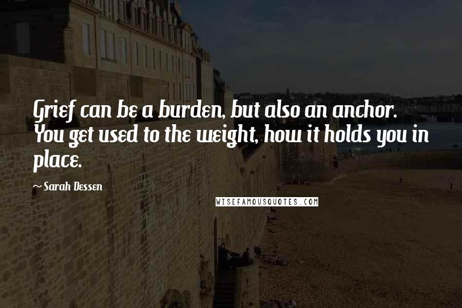 Sarah Dessen quotes: Grief can be a burden, but also an anchor. You get used to the weight, how it holds you in place.