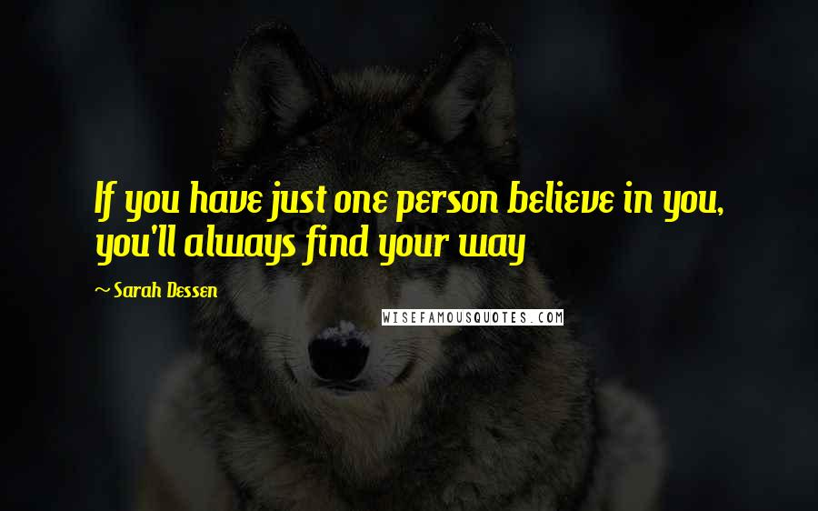 Sarah Dessen quotes: If you have just one person believe in you, you'll always find your way
