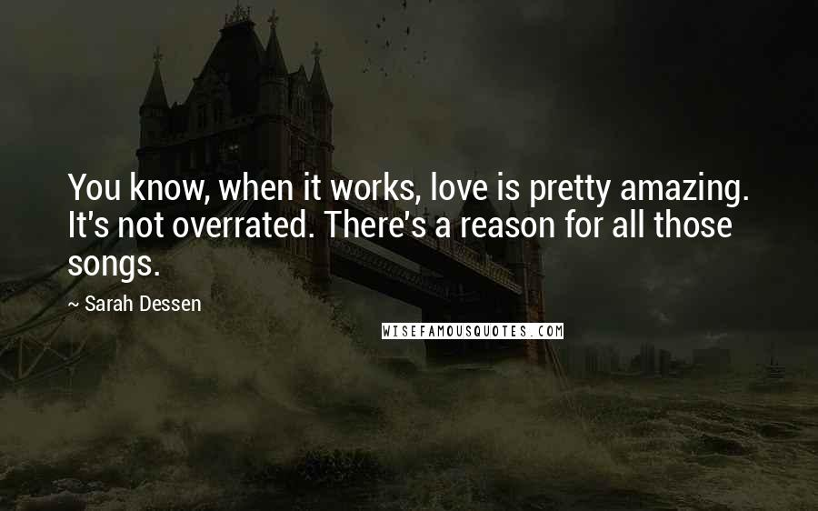 Sarah Dessen quotes: You know, when it works, love is pretty amazing. It's not overrated. There's a reason for all those songs.