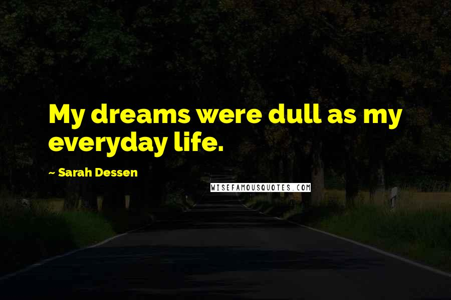 Sarah Dessen quotes: My dreams were dull as my everyday life.