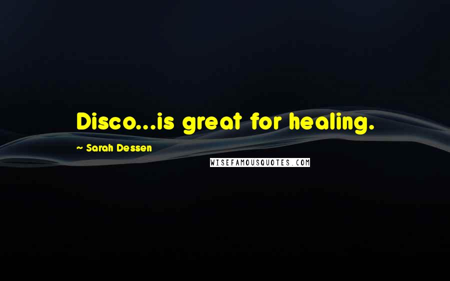 Sarah Dessen quotes: Disco...is great for healing.