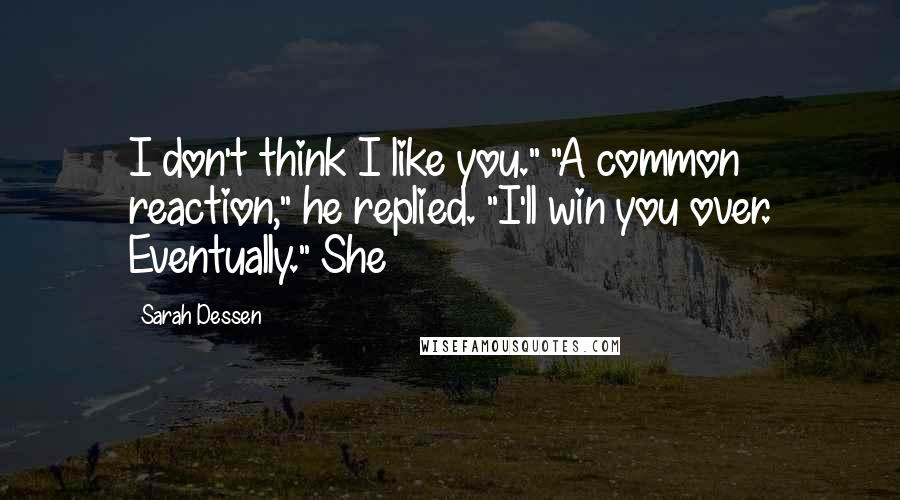 "Sarah Dessen quotes: I don't think I like you."" ""A common reaction,"" he replied. ""I'll win you over. Eventually."" She"